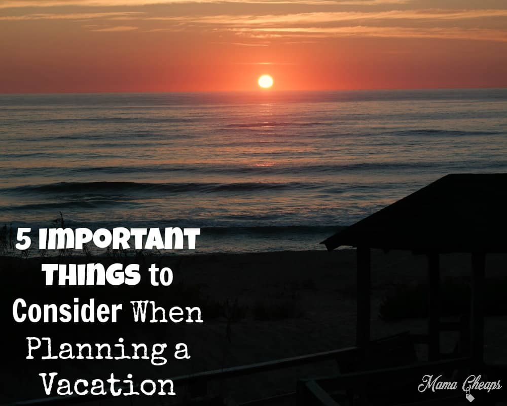 The 5 Important Things to Consider When Planning a Vacation